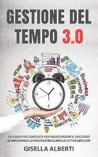 Cover GESTIONE DEL TEMPO 3.0; La guida più completa per raggiungere il successo sconfiggendo la procrastinazione e le cattive abitudini