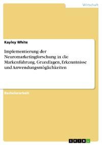 Cover Implementierung der Neuromarketingforschung in die Markenführung. Grundlagen, Erkenntnisse und Anwendungsmöglichkeiten