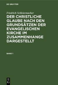 Cover Friedrich Schleiermacher: Der christliche Glaube nach den Grundsätzen der evangelischen Kirche im Zusammenhange dargestellt. Band 1
