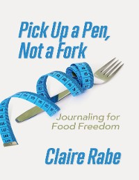 Cover Pick Up a Pen, Not a Fork: Journaling for Food Freedom