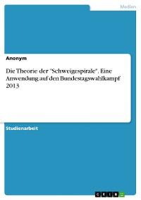 """Cover Die Theorie der """"Schweigespirale"""". Eine Anwendung auf den Bundestagswahlkampf 2013"""