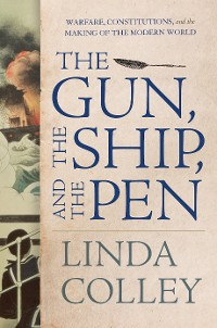 Cover The Gun, the Ship, and the Pen: Warfare, Constitutions, and the Making of the Modern World