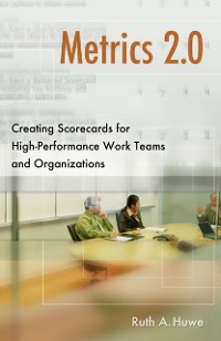 Cover Metrics 2.0: Creating Scorecards for High-Performance Work Teams and Organizations