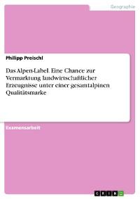 Cover Das Alpen-Label. Eine Chance zur Vermarktung landwirtschaftlicher Erzeugnisse unter einer gesamtalpinen Qualitätsmarke