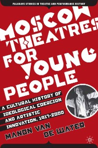Cover Moscow Theatres for Young People: A Cultural History of Ideological Coercion and Artistic Innovation, 1917–2000