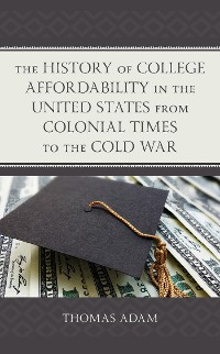 Cover The History of College Affordability in the United States from Colonial Times to the Cold War