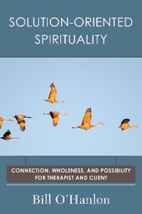 Cover Solution-Oriented Spirituality: Connection, Wholeness, and Possibility for Therapist and Client