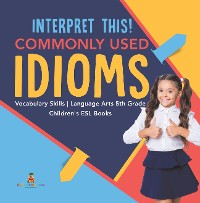 Cover Interpret This! Commonly Used Idioms | Vocabulary Skills | Language Arts 5th Grade | Children's ESL Books