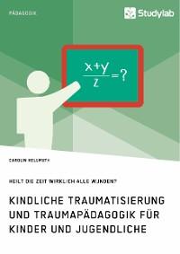 Cover Kindliche Traumatisierung und Traumapädagogik für Kinder und Jugendliche. Heilt die Zeit wirklich alle Wunden?