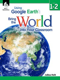 Cover Using Google Earth™: Bring the World into Your Classroom Level 1–2