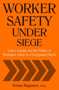 Cover Worker Safety Under Siege: Labor, Capital, and the Politics of Workplace Safety in a Deregulated World