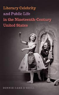 Cover Literary Celebrity and Public Life in the Nineteenth-Century United States
