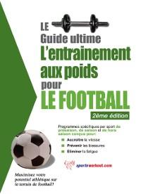 Cover Le guide supreme de l'entrainement avec des poids pour le football