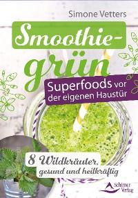 Cover Smoothiegrün – Superfoods vor der eigenen Haustür