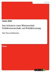 Cover Das Scheitern einer Wissenschaft. Politikwissenschaft und Politikberatung
