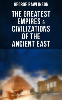 Cover The Greatest Empires & Civilizations of the Ancient East: Egypt, Babylon, The Kings of Israel and Judah, Assyria, Media, Chaldea, Persia, Parthia & Sasanian Empire