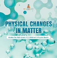 Cover Physical Changes in Matter | Matter for Kids Grade 4 | Children's Physics Books