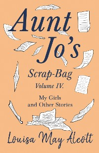 Cover Aunt Jo's Scrap-Bag, Volume IV. My Girls, and Other Stories