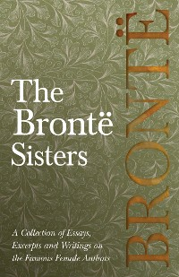 Cover The Brontë Sisters - A Collection of Essays, Excerpts and Writings on the Famous Female Authors