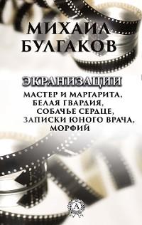 Cover Экранизации: Белая гвардия, Мастер и Магарита, Собачье сердце, Записки юного врача, Морфий