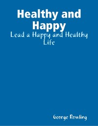 Cover Healthy and Happy: Lead a Happy and Healthy Life