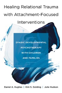 Cover Healing Relational Trauma with Attachment-Focused Interventions: Dyadic Developmental Psychotherapy with Children and Families