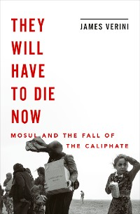 Cover They Will Have to Die Now: Mosul and the Fall of the Caliphate