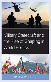 Cover Military Statecraft and the Rise of Shaping in World Politics