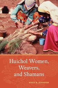 Cover Huichol Women, Weavers, and Shamans
