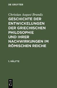 Cover Christian August Brandis: Geschichte der Entwickelungen der griechischen Philosophie und ihrer Nachwirkungen im römischen Reiche. 1. Hälfte