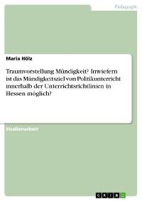 Cover Traumvorstellung Mündigkeit? Inwiefern ist das Mündigkeitsziel von Politikunterricht innerhalb der Unterrichtsrichtlinien in Hessen möglich?