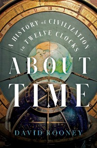 Cover About Time: A History of Civilization in Twelve Clocks