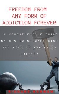 Cover FREEDOM FROM ANY FORM OF ADDICTION FOREVER: A COMPREHENSIVE GUIDE ON HOW TO QUCIKLY STOP ANY FORM OF ADDICTION FOREVER
