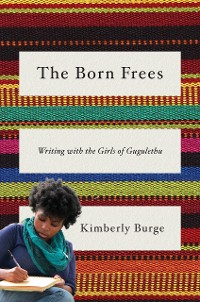 Cover The Born Frees: Writing with the Girls of Gugulethu