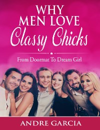Cover Why Men Love Classy Chicks - From Doormat to Dream Girl