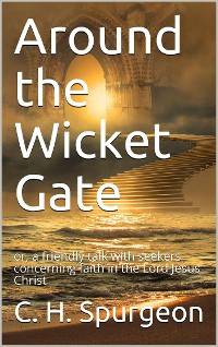 Cover Around the Wicket Gate / or, a friendly talk with seekers concerning faith in the / Lord Jesus Christ