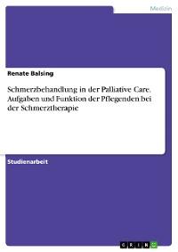 Cover Schmerzbehandlung in der Palliative Care. Aufgaben und Funktion der Pflegenden bei der Schmerztherapie