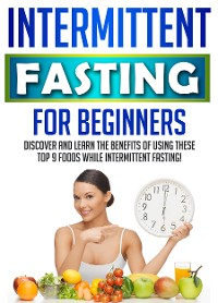 Cover Intermittent Fasting For Beginners: Discover And Learn The Benefits Of Using These Top 9 Foods While Intermittent Fasting!