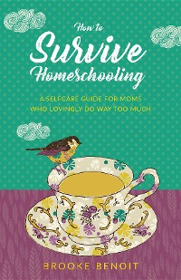Cover How to Survive Homeschooling - A Self-Care Guide for Moms Who Lovingly Do Way Too Much