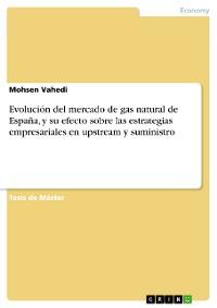 Cover Evolución del mercado de gas natural de España, y su efecto sobre las estrategias empresariales en upstream y suministro