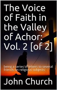 Cover The Voice of Faith in the Valley of Achor: Vol. 2 [of 2] / being a series of letters to several friends on religious subjects