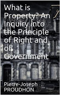 Cover What is Property? An Inquiry into the Principle of Right and of Government