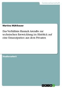 Cover Das Verhältnis Hannah Arendts zur technischen Entwicklung im Hinblick auf eine Emanzipation aus dem Privaten