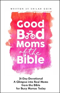 Cover Good Bad Moms of the Bible 21-Day Devotional