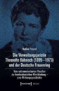 Cover Die Verwaltungsjuristin Theanolte Bähnisch (1899-1973) und der Deutsche Frauenring