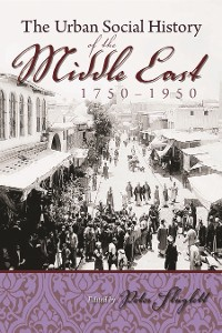 Cover The Urban Social History of the Middle East, 1750-1950