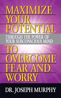 Cover Maximize Your Potential Through the Power of Your Subconscious Mind to Overcome Fear and Worry