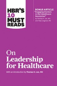 Cover HBR's 10 Must Reads on Leadership for Healthcare (with bonus article by Thomas H. Lee, MD, and Toby Cosgrove, MD)