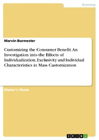 Cover Customizing the Consumer Benefit. An Investigation into the Effects of Individualization, Exclusivity and Individual Characteristics in Mass Customization