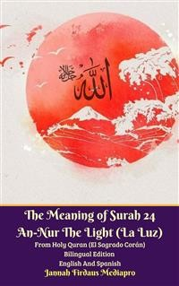Cover The Meaning of Surah 24 An-Nur The Light (La Luz) From Holy Quran (El Sagrado Corán) Bilingual Edition English Spanish